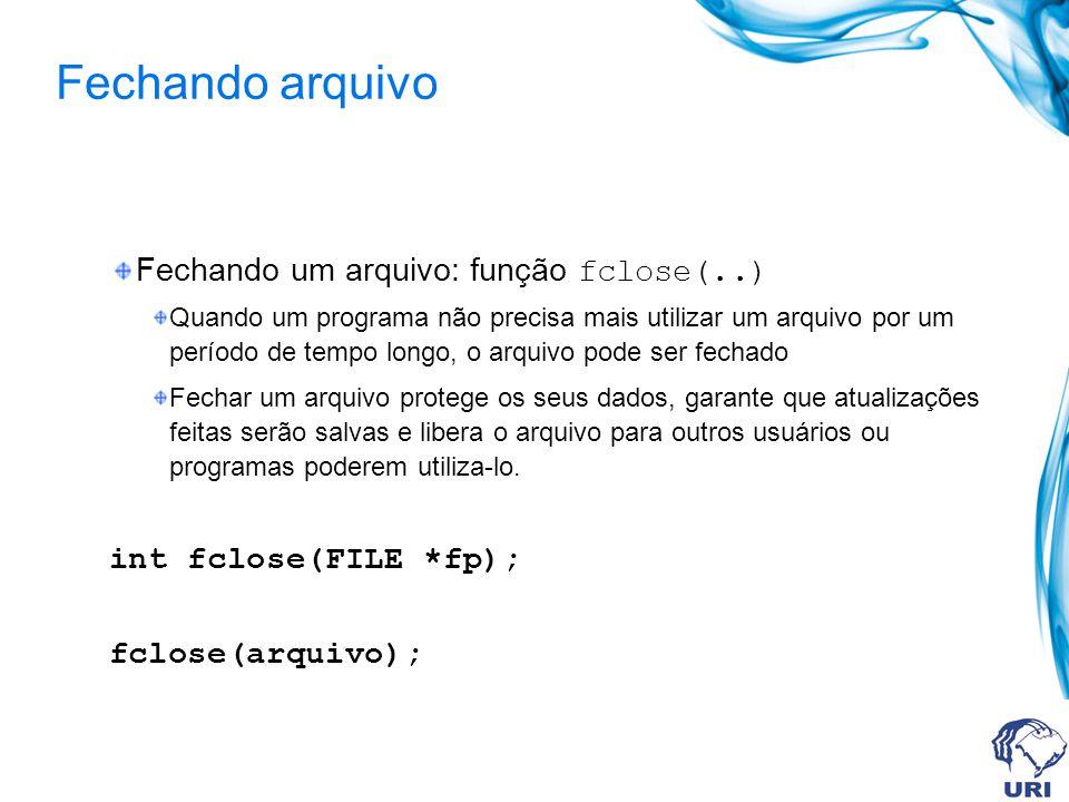 Fechando arquivo Fechando um arquivo: função fclose(..) Quando um programa não precisa mais utilizar um arquivo por um período de tempo longo, o arqui
