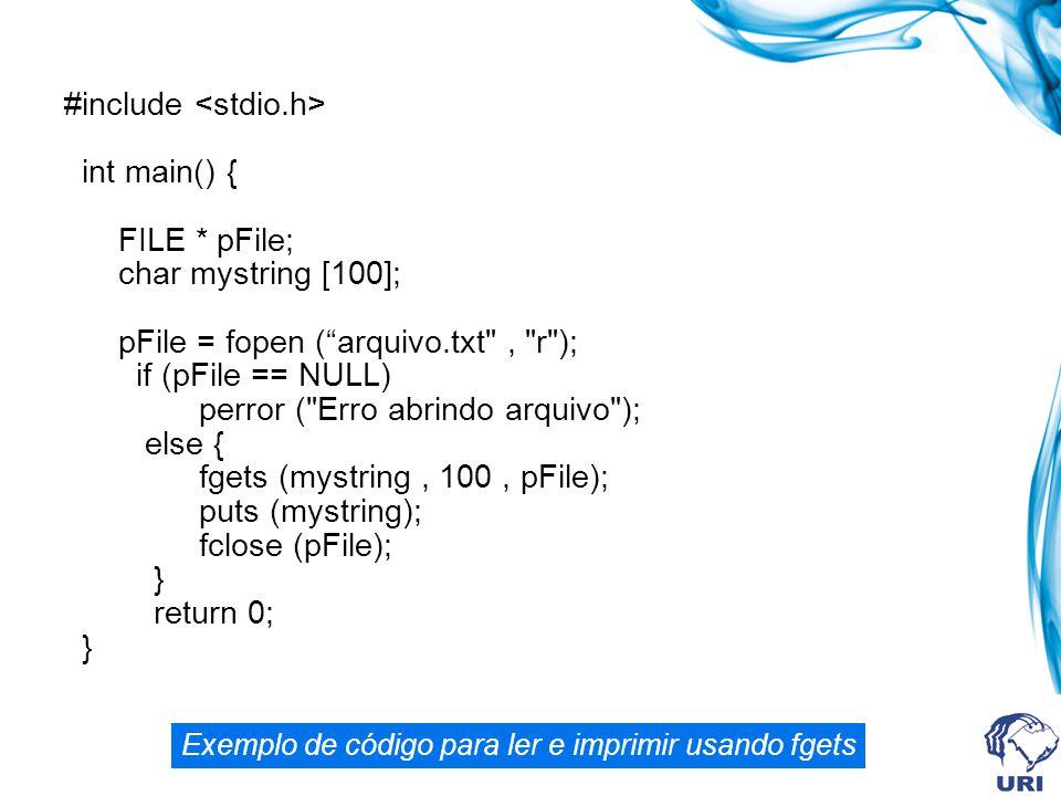 #include int main() { FILE * pFile; char mystring [100]; pFile = fopen ( arquivo.txt , r ); if (pFile == NULL) perror ( Erro abrindo arquivo ); else { fgets (mystring, 100, pFile); puts (mystring); fclose (pFile); } return 0; } Exemplo de código para ler e imprimir usando fgets