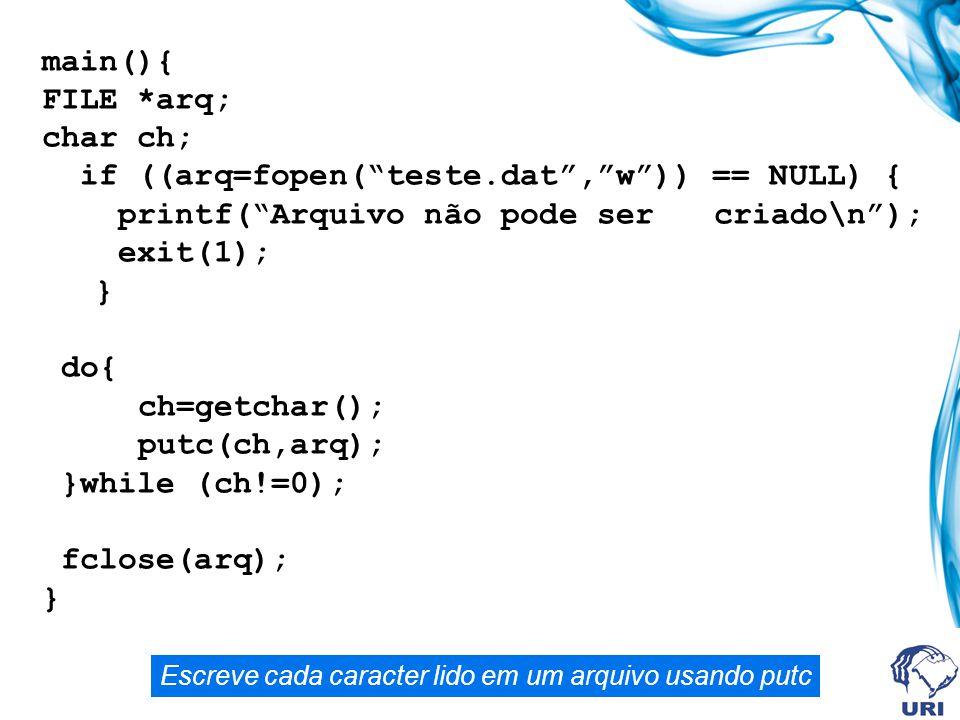main(){ FILE *arq; char ch; if ((arq=fopen( teste.dat , w )) == NULL) { printf( Arquivo não pode sercriado\n ); exit(1); } do{ ch=getchar(); putc(ch,arq); }while (ch!=0); fclose(arq); } Escreve cada caracter lido em um arquivo usando putc