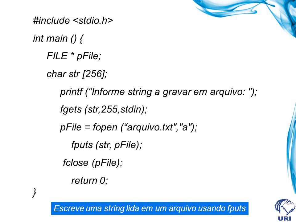 #include int main () { FILE * pFile; char str [256]; printf ( Informe string a gravar em arquivo: ); fgets (str,255,stdin); pFile = fopen ( arquivo.txt , a ); fputs (str, pFile); fclose (pFile); return 0; } Escreve uma string lida em um arquivo usando fputs