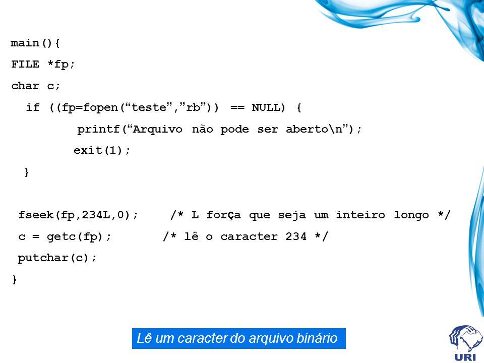 main(){ FILE *fp; char c; if ((fp=fopen( teste , rb )) == NULL) { printf( Arquivo não pode ser aberto\n ); exit(1); } fseek(fp,234L,0); /* L for ç a que seja um inteiro longo */ c = getc(fp); /* lê o caracter 234 */ putchar(c); } Lê um caracter do arquivo binário