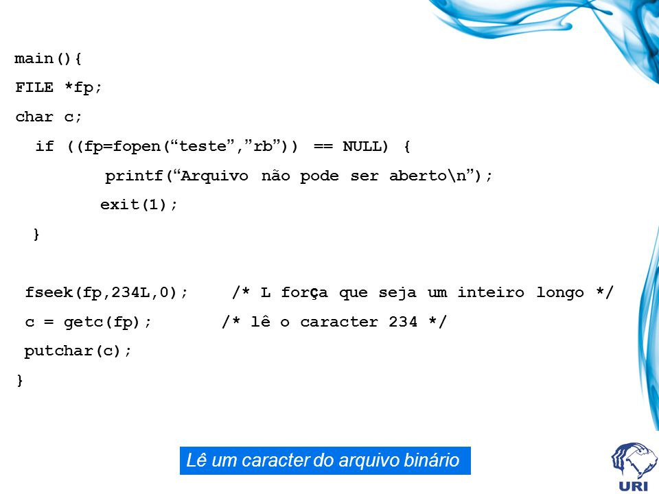 "main(){ FILE *fp; char c; if ((fp=fopen( "" teste "", "" rb "" )) == NULL) { printf( "" Arquivo não pode ser aberto\n "" ); exit(1); } fseek(fp,234L,0); /*"