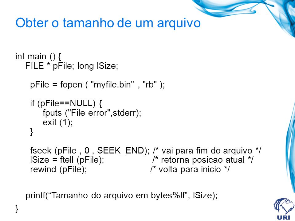 Obter o tamanho de um arquivo int main () { FILE * pFile; long lSize; pFile = fopen ( myfile.bin , rb ); if (pFile==NULL) { fputs ( File error ,stderr); exit (1); } fseek (pFile, 0, SEEK_END); /* vai para fim do arquivo */ lSize = ftell (pFile); /* retorna posicao atual */ rewind (pFile); /* volta para inicio */ printf( Tamanho do arquivo em bytes%lf , lSize); }