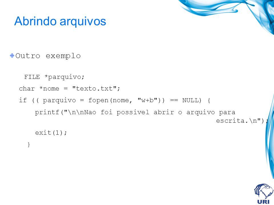 Abrindo arquivos Outro exemplo FILE *parquivo; char *nome = texto.txt ; if (( parquivo = fopen(nome, w+b )) == NULL) { printf( \n\nNao foi possivel abrir o arquivo para escrita.\n ); exit(1); }