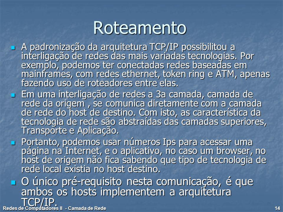 Roteamento A padronização da arquitetura TCP/IP possibilitou a interligação de redes das mais variadas tecnologias. Por exemplo, podemos ter conectada