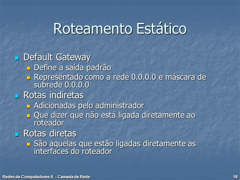 Roteamento Estático Default Gateway Default Gateway Define a saída padrão Define a saída padrão Representado como a rede 0.0.0.0 e máscara de subrede