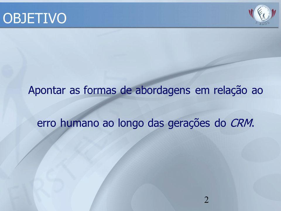 2 OBJETIVO Apontar as formas de abordagens em relação ao erro humano ao longo das gerações do CRM.