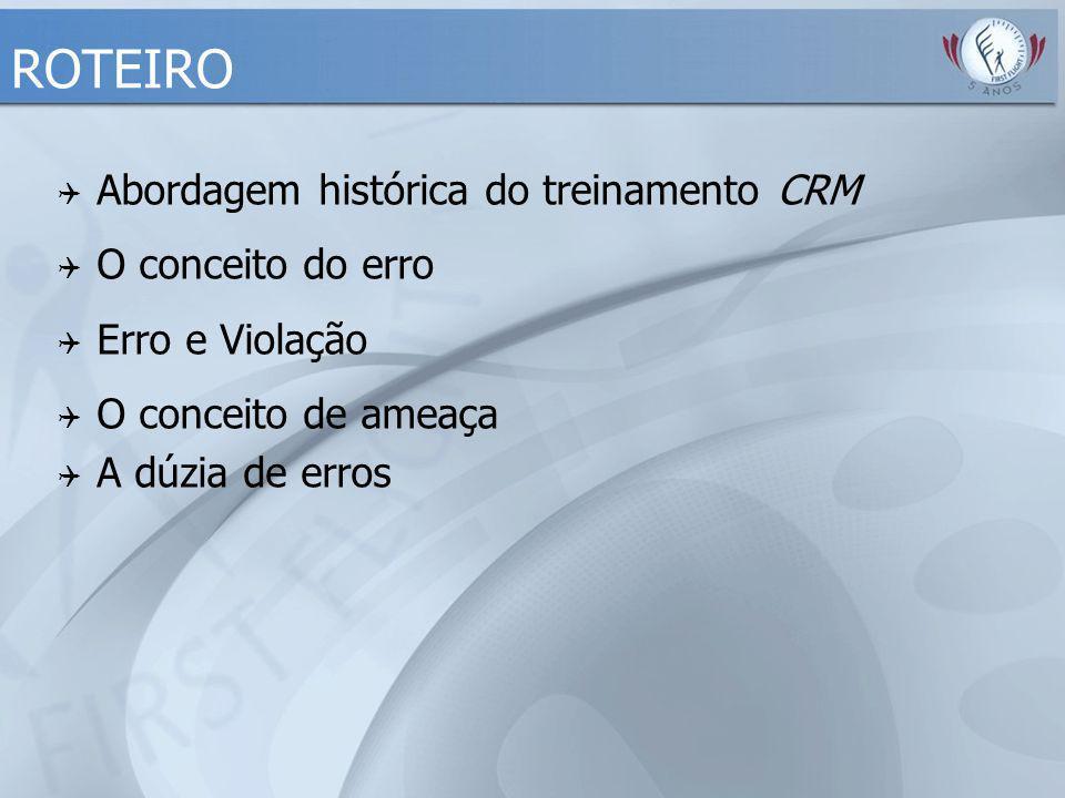 ROTEIRO  Abordagem histórica do treinamento CRM  O conceito do erro  Erro e Violação  O conceito de ameaça  A dúzia de erros