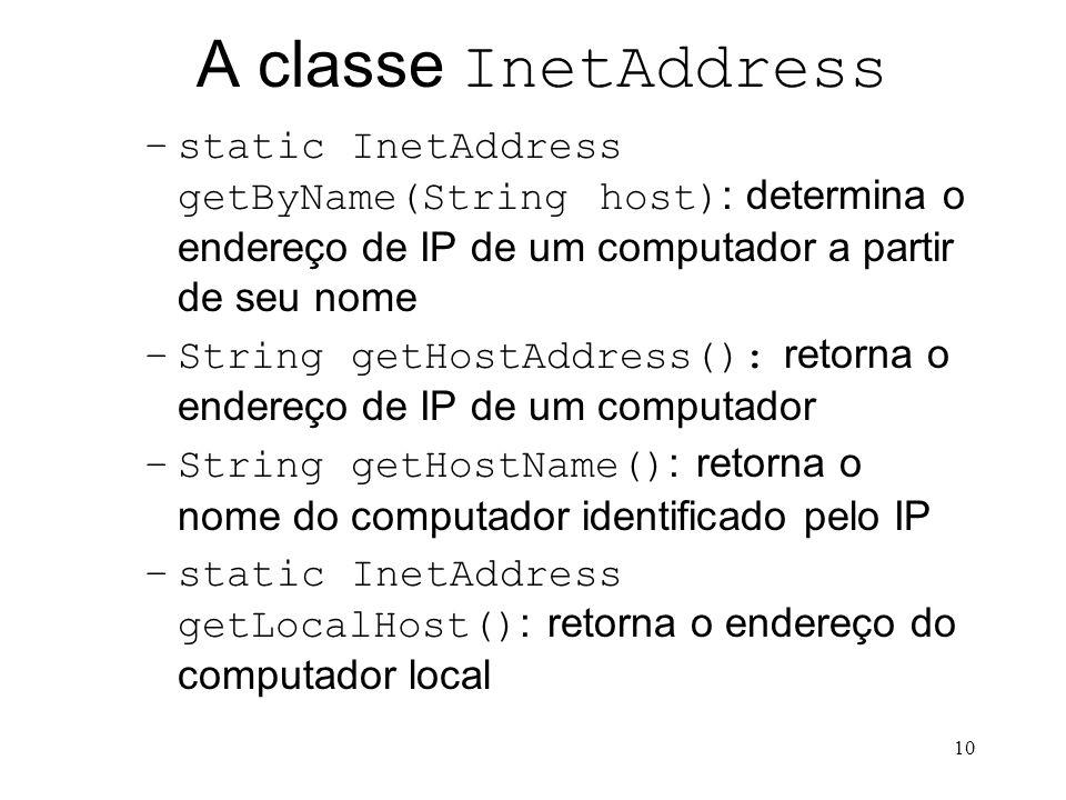 10 A classe InetAddress –static InetAddress getByName(String host) : determina o endereço de IP de um computador a partir de seu nome –String getHostAddress(): retorna o endereço de IP de um computador –String getHostName() : retorna o nome do computador identificado pelo IP –static InetAddress getLocalHost() : retorna o endereço do computador local