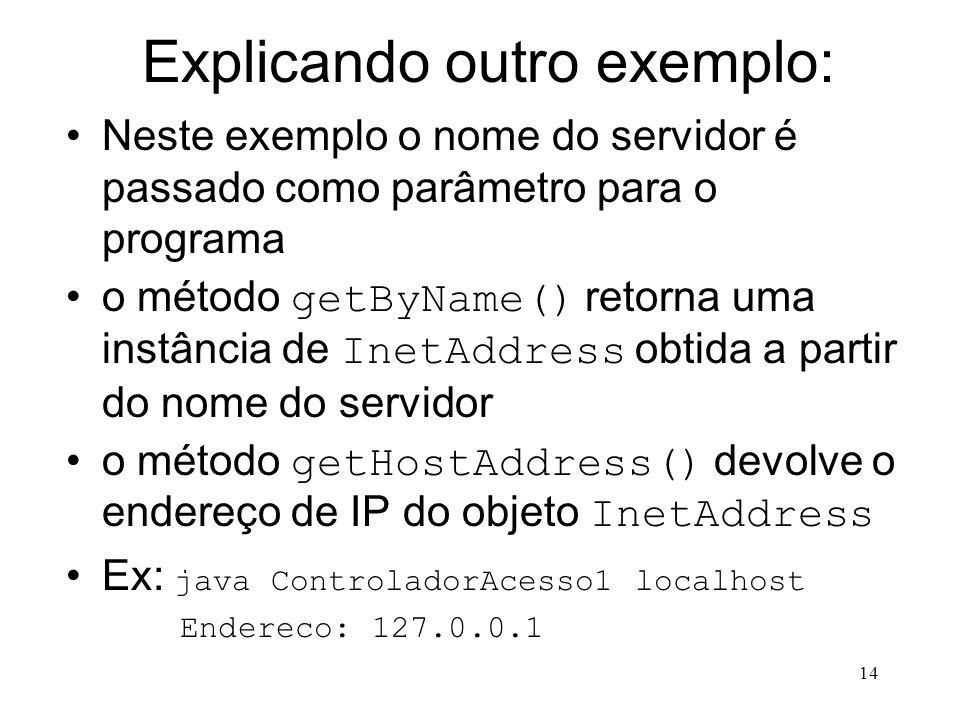 14 Explicando outro exemplo: Neste exemplo o nome do servidor é passado como parâmetro para o programa o método getByName() retorna uma instância de InetAddress obtida a partir do nome do servidor o método getHostAddress() devolve o endereço de IP do objeto InetAddress Ex: java ControladorAcesso1 localhost Endereco: 127.0.0.1