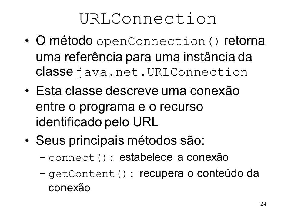 24 URLConnection O método openConnection() retorna uma referência para uma instância da classe java.net.URLConnection Esta classe descreve uma conexão entre o programa e o recurso identificado pelo URL Seus principais métodos são: –connect(): estabelece a conexão –getContent(): recupera o conteúdo da conexão