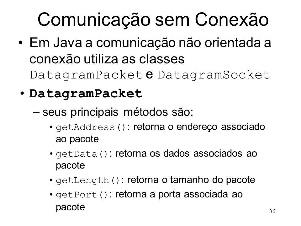36 Comunicação sem Conexão Em Java a comunicação não orientada a conexão utiliza as classes DatagramPacket e DatagramSocket DatagramPacket –seus principais métodos são: getAddress() : retorna o endereço associado ao pacote getData() : retorna os dados associados ao pacote getLength() : retorna o tamanho do pacote getPort() : retorna a porta associada ao pacote