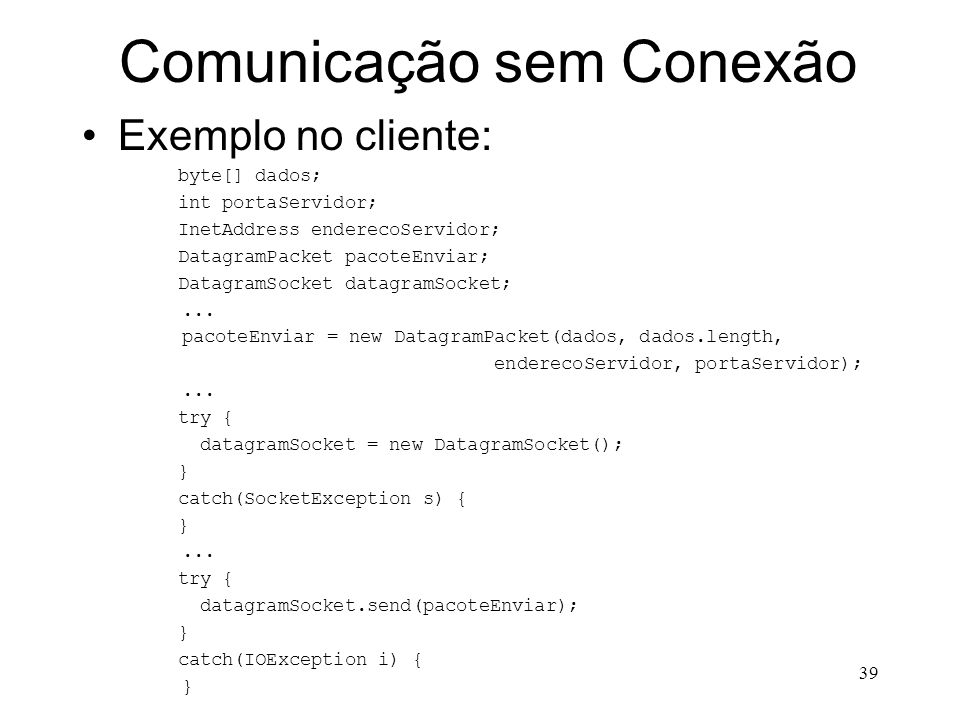 39 Comunicação sem Conexão Exemplo no cliente: byte[] dados; int portaServidor; InetAddress enderecoServidor; DatagramPacket pacoteEnviar; DatagramSocket datagramSocket;...