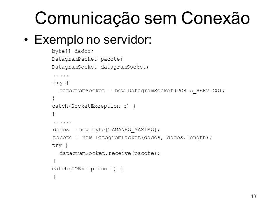 43 Comunicação sem Conexão Exemplo no servidor: byte[] dados; DatagramPacket pacote; DatagramSocket datagramSocket;.....