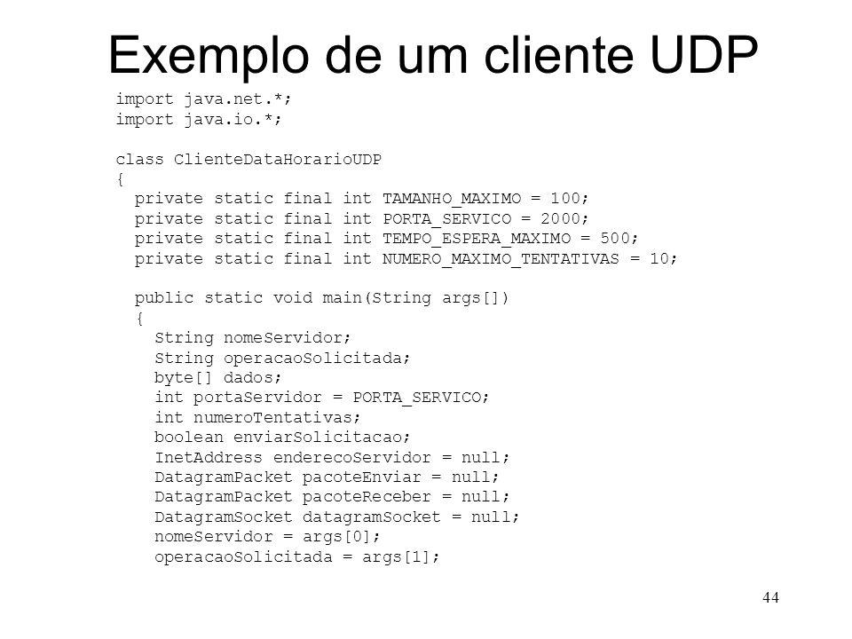44 Exemplo de um cliente UDP import java.net.*; import java.io.*; class ClienteDataHorarioUDP { private static final int TAMANHO_MAXIMO = 100; private static final int PORTA_SERVICO = 2000; private static final int TEMPO_ESPERA_MAXIMO = 500; private static final int NUMERO_MAXIMO_TENTATIVAS = 10; public static void main(String args[]) { String nomeServidor; String operacaoSolicitada; byte[] dados; int portaServidor = PORTA_SERVICO; int numeroTentativas; boolean enviarSolicitacao; InetAddress enderecoServidor = null; DatagramPacket pacoteEnviar = null; DatagramPacket pacoteReceber = null; DatagramSocket datagramSocket = null; nomeServidor = args[0]; operacaoSolicitada = args[1];