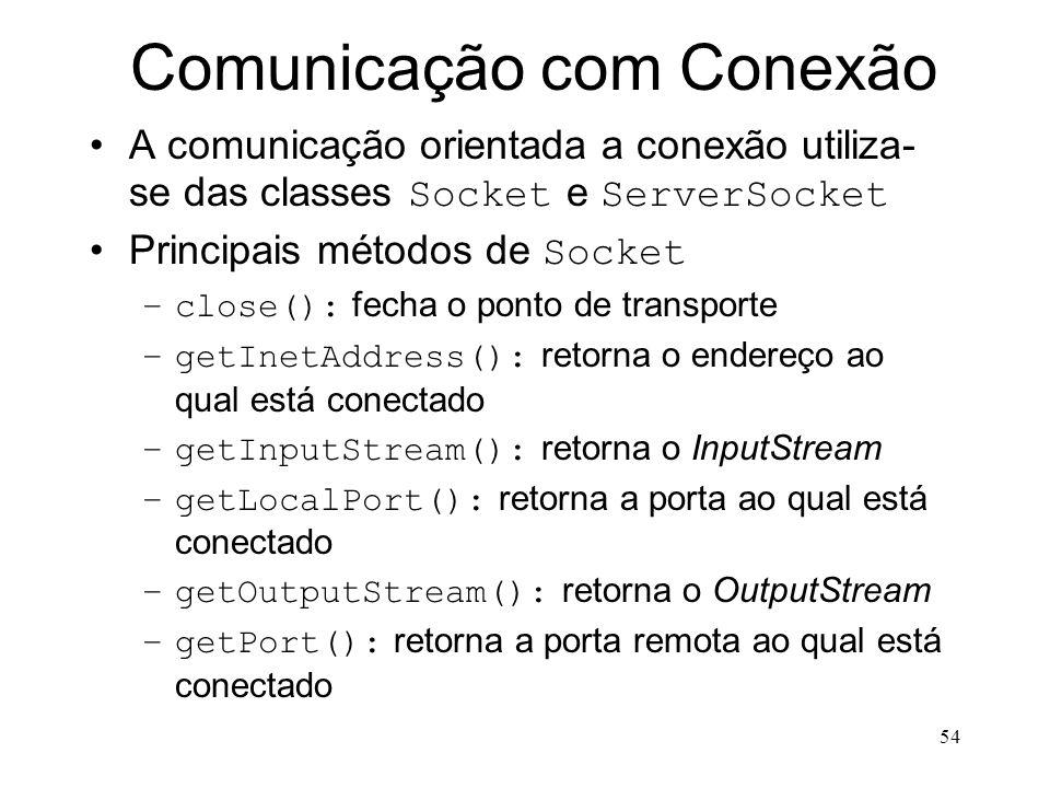 54 Comunicação com Conexão A comunicação orientada a conexão utiliza- se das classes Socket e ServerSocket Principais métodos de Socket –close(): fecha o ponto de transporte –getInetAddress(): retorna o endereço ao qual está conectado –getInputStream(): retorna o InputStream –getLocalPort(): retorna a porta ao qual está conectado –getOutputStream(): retorna o OutputStream –getPort(): retorna a porta remota ao qual está conectado