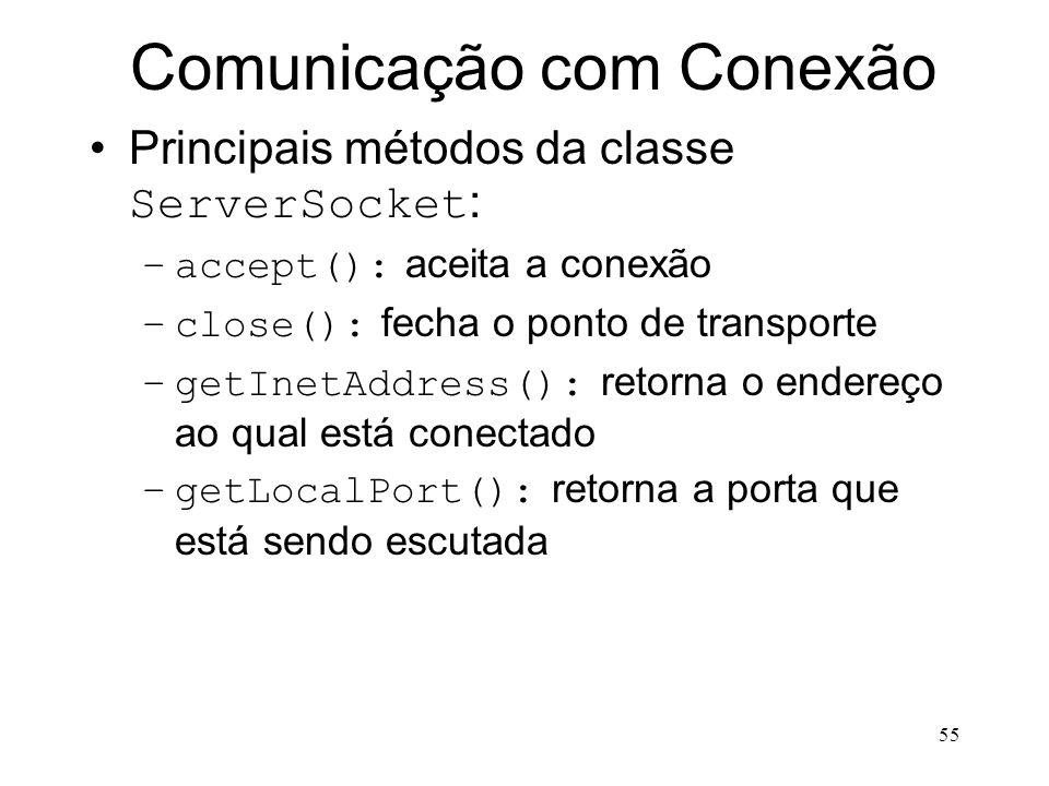 55 Comunicação com Conexão Principais métodos da classe ServerSocket : –accept(): aceita a conexão –close(): fecha o ponto de transporte –getInetAddress(): retorna o endereço ao qual está conectado –getLocalPort(): retorna a porta que está sendo escutada