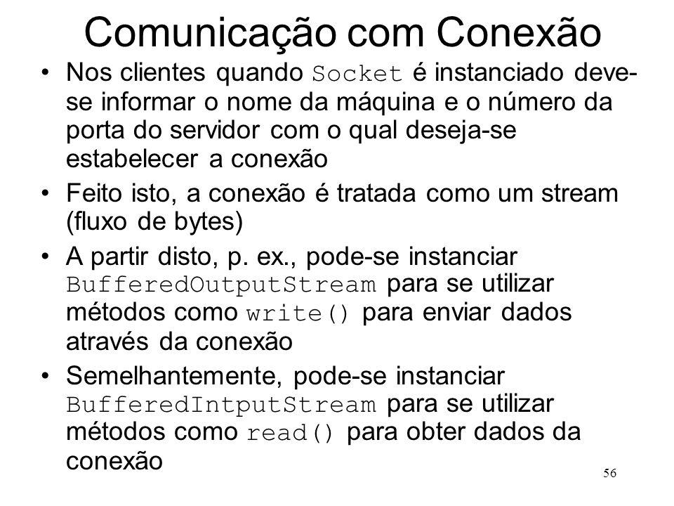56 Comunicação com Conexão Nos clientes quando Socket é instanciado deve- se informar o nome da máquina e o número da porta do servidor com o qual deseja-se estabelecer a conexão Feito isto, a conexão é tratada como um stream (fluxo de bytes) A partir disto, p.