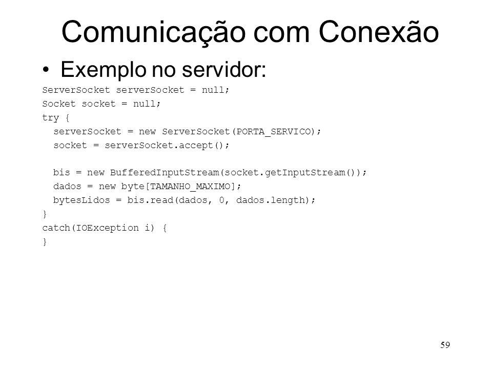 59 Comunicação com Conexão Exemplo no servidor: ServerSocket serverSocket = null; Socket socket = null; try { serverSocket = new ServerSocket(PORTA_SERVICO); socket = serverSocket.accept(); bis = new BufferedInputStream(socket.getInputStream()); dados = new byte[TAMANHO_MAXIMO]; bytesLidos = bis.read(dados, 0, dados.length); } catch(IOException i) { }