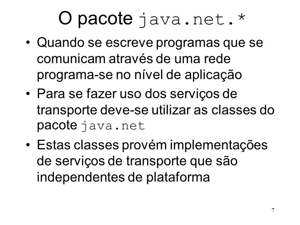 7 O pacote java.net.* Quando se escreve programas que se comunicam através de uma rede programa-se no nível de aplicação Para se fazer uso dos serviços de transporte deve-se utilizar as classes do pacote java.net Estas classes provém implementações de serviços de transporte que são independentes de plataforma