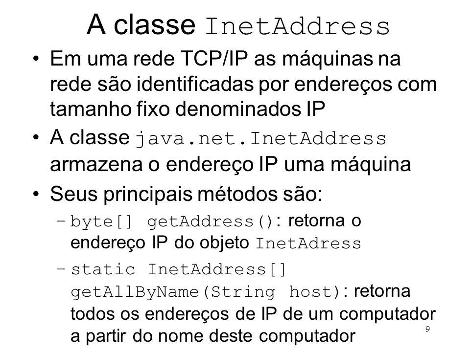 9 A classe InetAddress Em uma rede TCP/IP as máquinas na rede são identificadas por endereços com tamanho fixo denominados IP A classe java.net.InetAddress armazena o endereço IP uma máquina Seus principais métodos são: –byte[] getAddress() : retorna o endereço IP do objeto InetAdress –static InetAddress[] getAllByName(String host) : retorna todos os endereços de IP de um computador a partir do nome deste computador