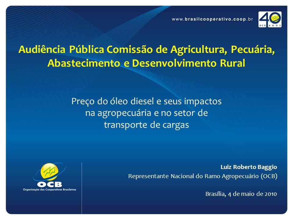 Audiência Pública Comissão de Agricultura, Pecuária, Abastecimento e Desenvolvimento Rural Preço do óleo diesel e seus impactos na agropecuária e no setor de transporte de cargas Luiz Roberto Baggio Representante Nacional do Ramo Agropecuário (OCB) Brasília, 4 de maio de 2010