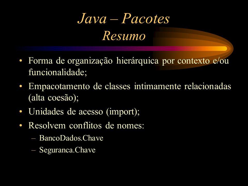 Java – Pacotes Resumo Forma de organização hierárquica por contexto e/ou funcionalidade; Empacotamento de classes intimamente relacionadas (alta coesã