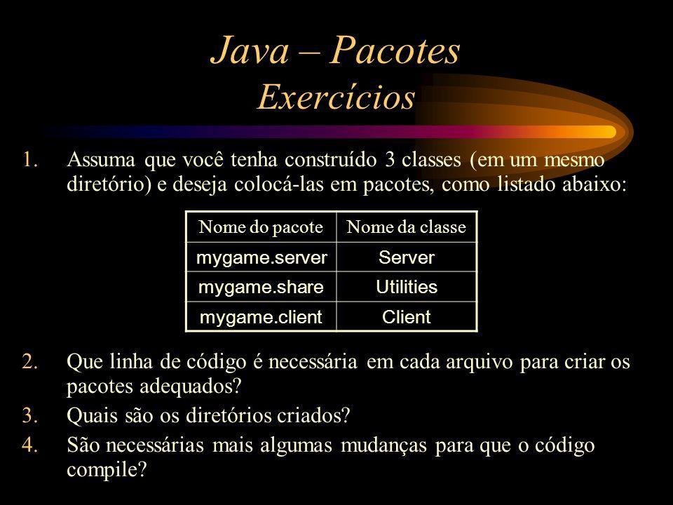 Java – Pacotes Exercícios 1.Assuma que você tenha construído 3 classes (em um mesmo diretório) e deseja colocá-las em pacotes, como listado abaixo: 2.
