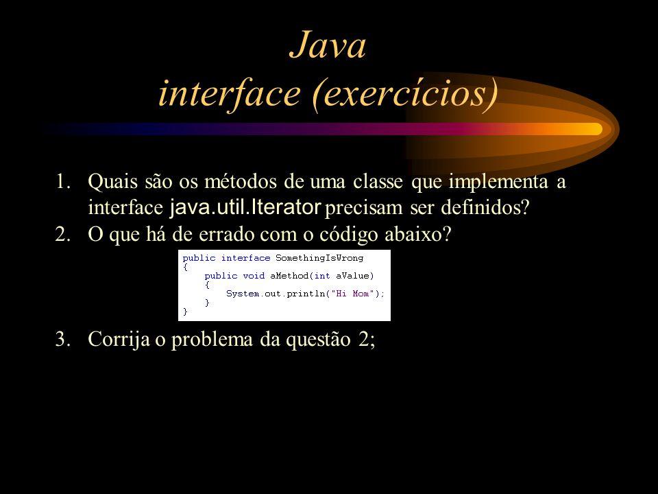Java interface (exercícios) 1.Quais são os métodos de uma classe que implementa a interface java.util.Iterator precisam ser definidos? 2.O que há de e