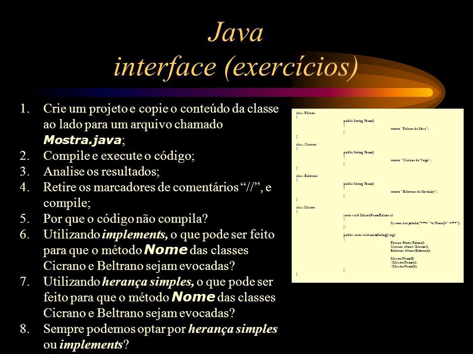 Java interface (exercícios) 1.Crie um projeto e copie o conteúdo da classe ao lado para um arquivo chamado Mostra.java ; 2.Compile e execute o código;
