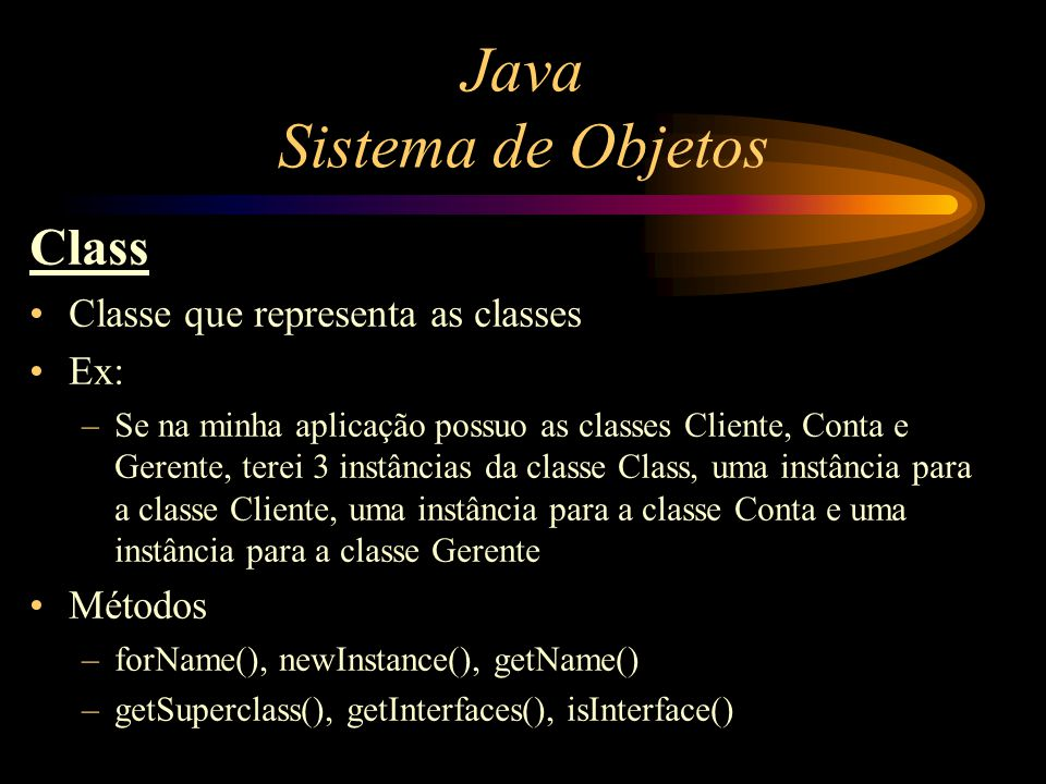 Java Sistema de Objetos Class Classe que representa as classes Ex: –Se na minha aplicação possuo as classes Cliente, Conta e Gerente, terei 3 instânci