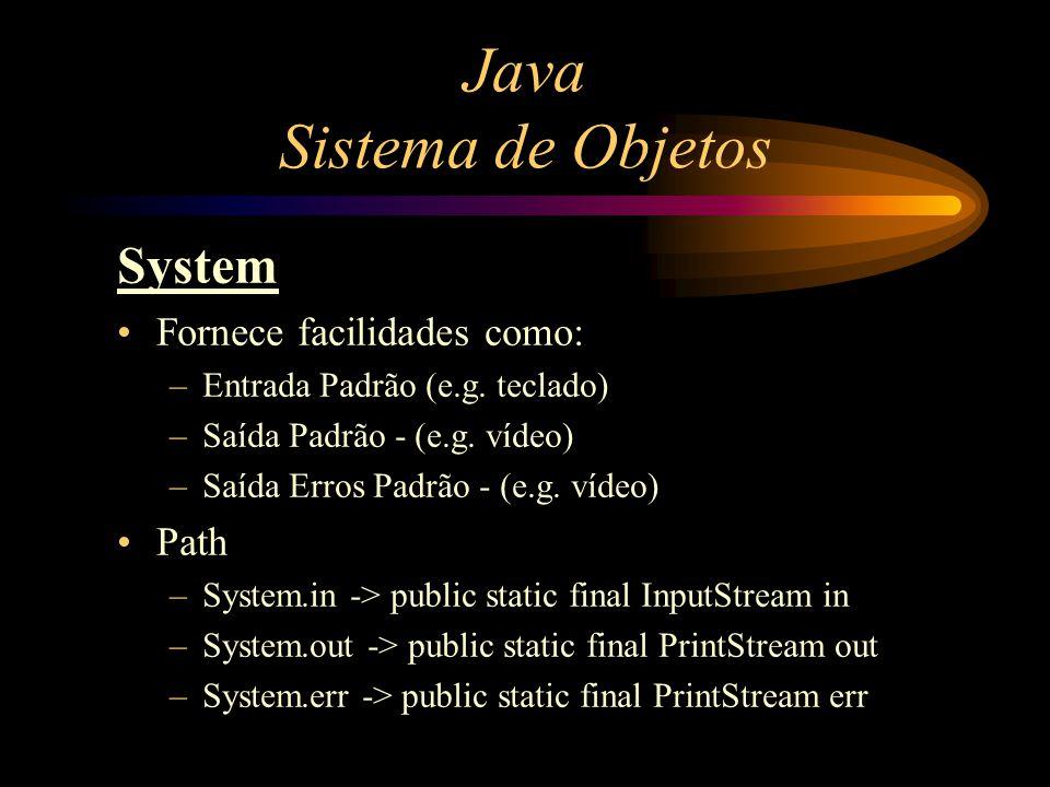 Java Sistema de Objetos System Fornece facilidades como: –Entrada Padrão (e.g. teclado) –Saída Padrão - (e.g. vídeo) –Saída Erros Padrão - (e.g. vídeo