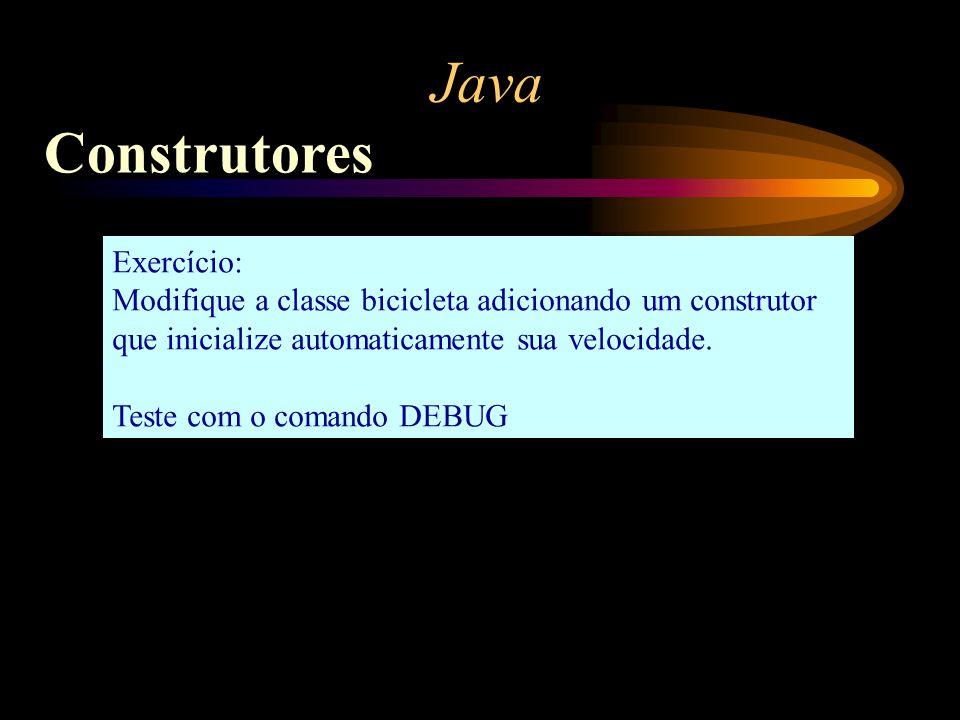 Java Construtores Exercício: Modifique a classe bicicleta adicionando um construtor que inicialize automaticamente sua velocidade. Teste com o comando