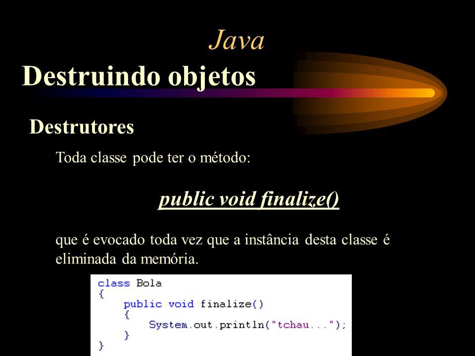 Java Destruindo objetos Destrutores Toda classe pode ter o método: public void finalize() que é evocado toda vez que a instância desta classe é elimin