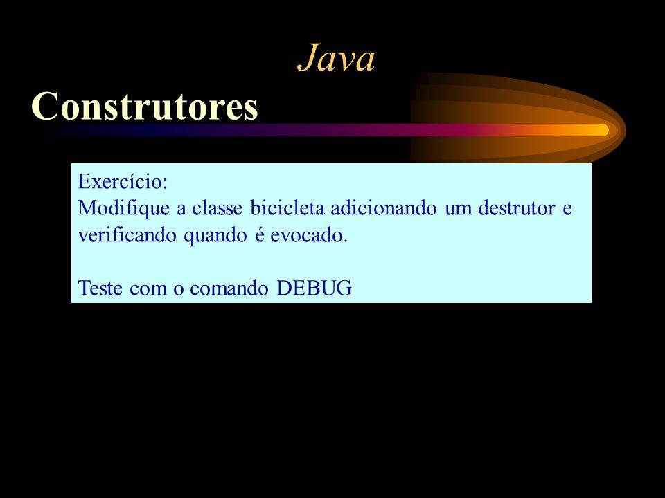 Java Construtores Exercício: Modifique a classe bicicleta adicionando um destrutor e verificando quando é evocado. Teste com o comando DEBUG