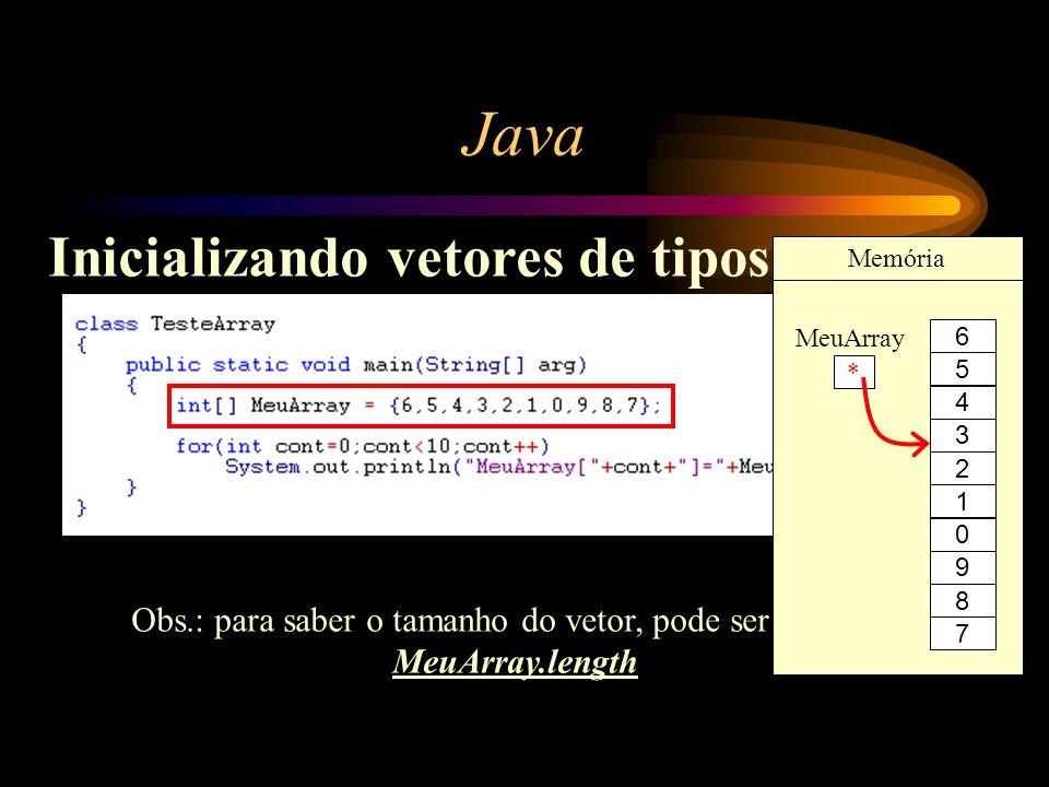 Java Inicializando vetores de tipos escalar Obs.: para saber o tamanho do vetor, pode ser utilizado MeuArray.length * MeuArray Memória 4 3 2 1 0 9 8 7