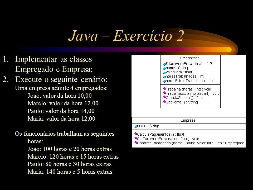 Java – Exercício 2 1.Implementar as classes Empregado e Empresa; 2.Execute o seguinte cenário: Uma empresa admite 4 empregados: Joao: valor da hora 10