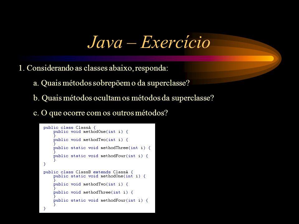 Java – Exercício 1. Considerando as classes abaixo, responda: a. Quais métodos sobrepõem o da superclasse? b. Quais métodos ocultam os métodos da supe