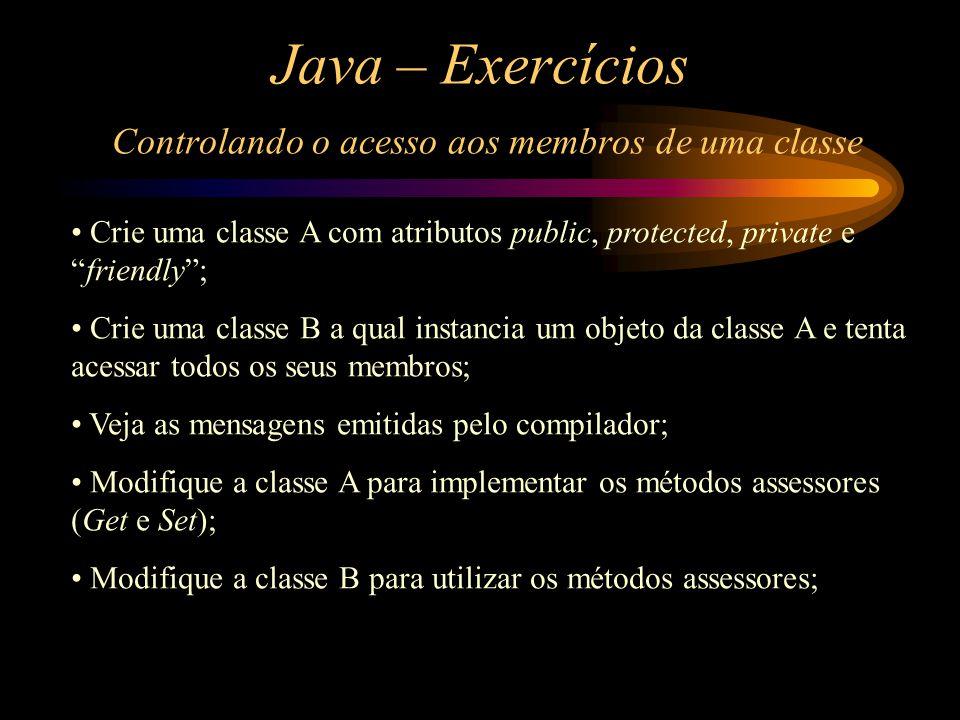 """Java – Exercícios Controlando o acesso aos membros de uma classe Crie uma classe A com atributos public, protected, private e """"friendly""""; Crie uma cla"""