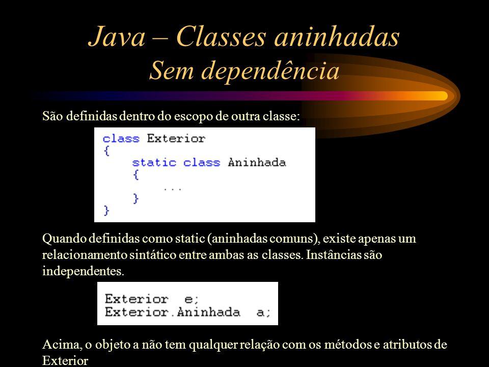 Java – Classes aninhadas Sem dependência São definidas dentro do escopo de outra classe: Quando definidas como static (aninhadas comuns), existe apena