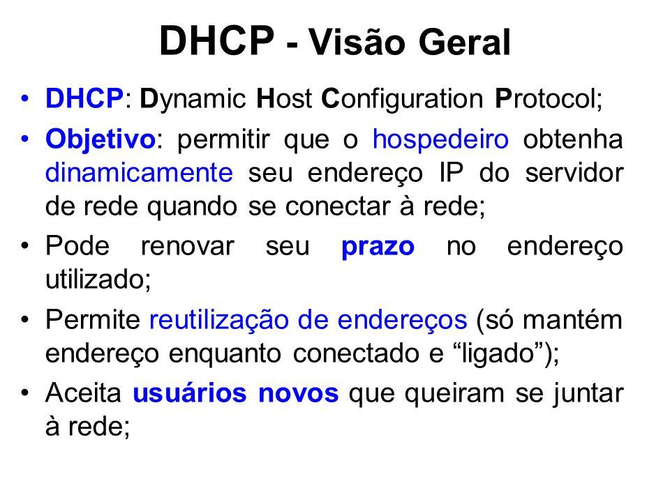 DHCP - Visão Geral DHCP: Dynamic Host Configuration Protocol; Objetivo: permitir que o hospedeiro obtenha dinamicamente seu endereço IP do servidor de rede quando se conectar à rede; Pode renovar seu prazo no endereço utilizado; Permite reutilização de endereços (só mantém endereço enquanto conectado e ligado ); Aceita usuários novos que queiram se juntar à rede;