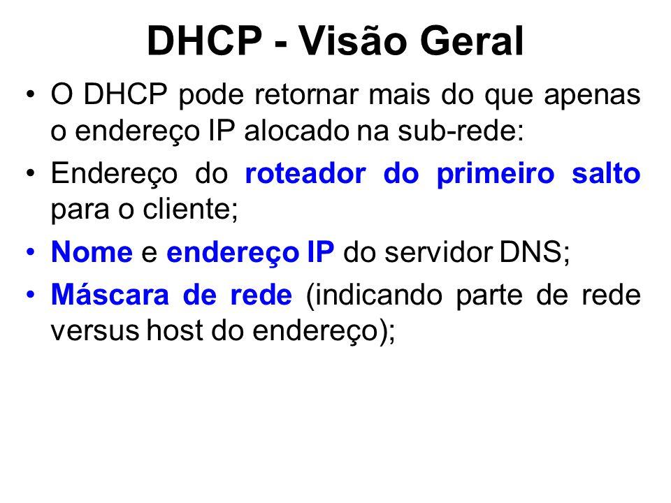DHCP - Visão Geral O DHCP pode retornar mais do que apenas o endereço IP alocado na sub-rede: Endereço do roteador do primeiro salto para o cliente; Nome e endereço IP do servidor DNS; Máscara de rede (indicando parte de rede versus host do endereço);