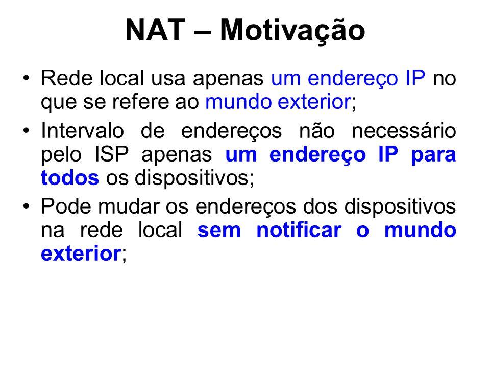NAT – Motivação Rede local usa apenas um endereço IP no que se refere ao mundo exterior; Intervalo de endereços não necessário pelo ISP apenas um endereço IP para todos os dispositivos; Pode mudar os endereços dos dispositivos na rede local sem notificar o mundo exterior;