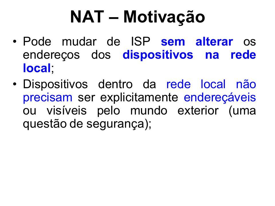 NAT – Motivação Pode mudar de ISP sem alterar os endereços dos dispositivos na rede local; Dispositivos dentro da rede local não precisam ser explicitamente endereçáveis ou visíveis pelo mundo exterior (uma questão de segurança);