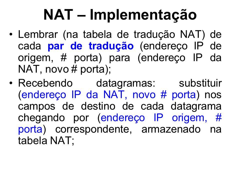 NAT – Implementação Lembrar (na tabela de tradução NAT) de cada par de tradução (endereço IP de origem, # porta) para (endereço IP da NAT, novo # porta); Recebendo datagramas: substituir (endereço IP da NAT, novo # porta) nos campos de destino de cada datagrama chegando por (endereço IP origem, # porta) correspondente, armazenado na tabela NAT;