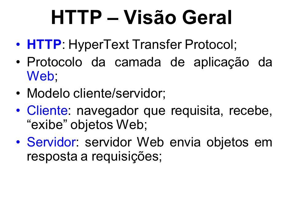 HTTP – Visão Geral HTTP: HyperText Transfer Protocol; Protocolo da camada de aplicação da Web; Modelo cliente/servidor; Cliente: navegador que requisita, recebe, exibe objetos Web; Servidor: servidor Web envia objetos em resposta a requisições;