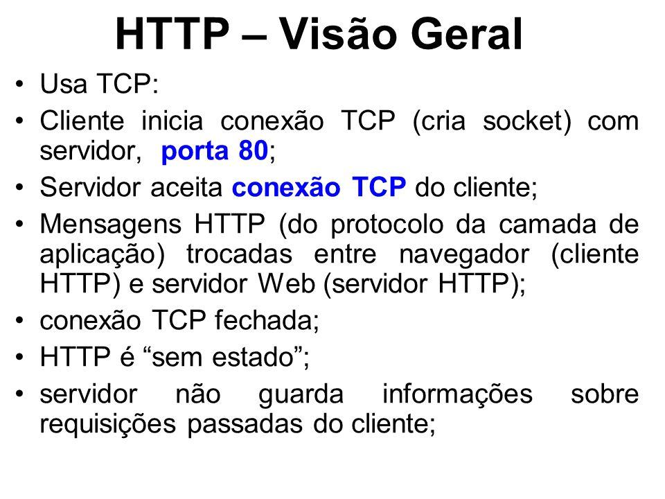 HTTP – Visão Geral Usa TCP: Cliente inicia conexão TCP (cria socket) com servidor, porta 80; Servidor aceita conexão TCP do cliente; Mensagens HTTP (do protocolo da camada de aplicação) trocadas entre navegador (cliente HTTP) e servidor Web (servidor HTTP); conexão TCP fechada; HTTP é sem estado ; servidor não guarda informações sobre requisições passadas do cliente;