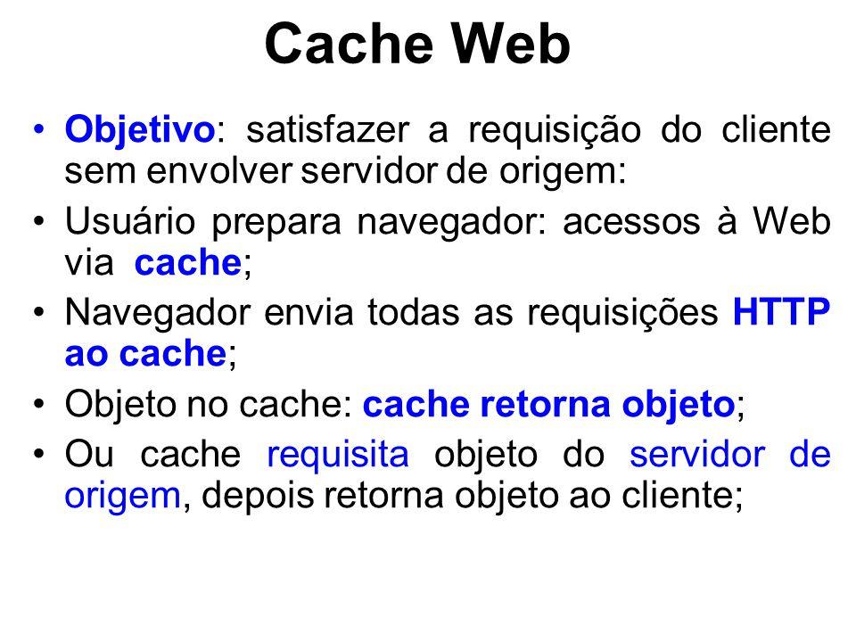 Cache Web Objetivo: satisfazer a requisição do cliente sem envolver servidor de origem: Usuário prepara navegador: acessos à Web via cache; Navegador envia todas as requisições HTTP ao cache; Objeto no cache: cache retorna objeto; Ou cache requisita objeto do servidor de origem, depois retorna objeto ao cliente;
