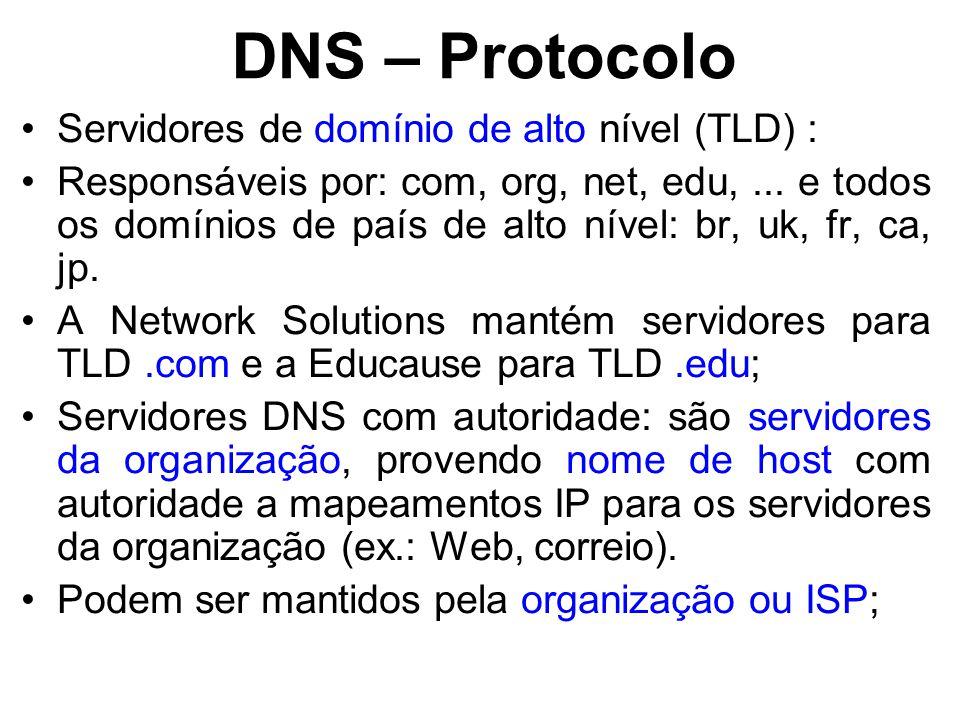 DNS – Protocolo Servidores de domínio de alto nível (TLD) : Responsáveis por: com, org, net, edu,... e todos os domínios de país de alto nível: br, uk