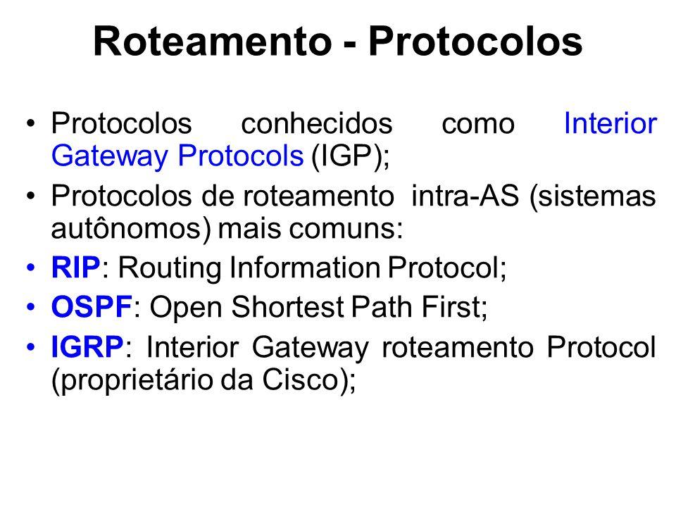 Roteamento - Protocolos Protocolos conhecidos como Interior Gateway Protocols (IGP); Protocolos de roteamento intra-AS (sistemas autônomos) mais comuns: RIP: Routing Information Protocol; OSPF: Open Shortest Path First; IGRP: Interior Gateway roteamento Protocol (proprietário da Cisco);